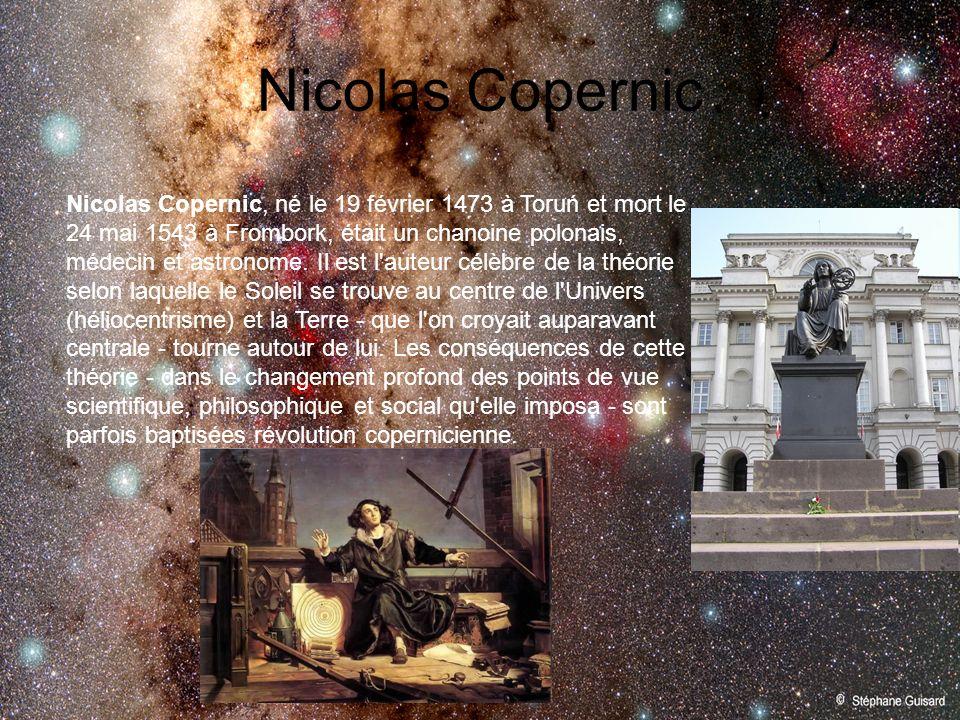 Nicolas Copernic Nicolas Copernic, né le 19 février 1473 à Toruń et mort le 24 mai 1543 à Frombork, était un chanoine polonais, médecin et astronome.