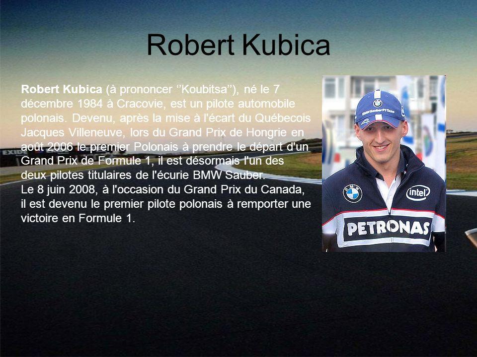 Robert Kubica Robert Kubica (à prononcer Koubitsa), né le 7 décembre 1984 à Cracovie, est un pilote automobile polonais. Devenu, après la mise à l'éca