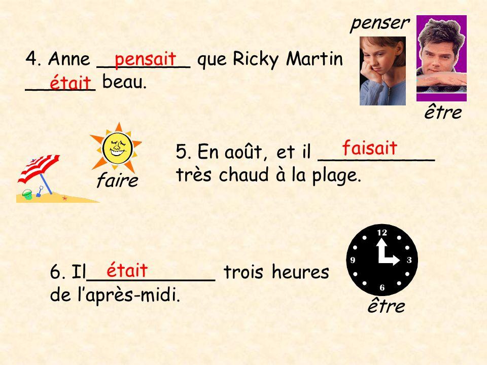 4. Anne ________ que Ricky Martin ______ beau. pensait était être penser 5. En août, et il __________ très chaud à la plage. faire 6. Il___________ tr