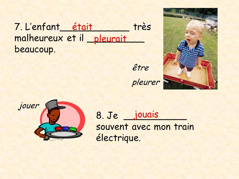 7. Lenfant____________ très malheureux et il __________ beaucoup. était 8. Je ___________ souvent avec mon train électrique. jouais jouer être pleurer
