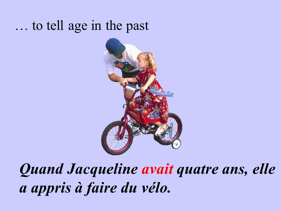 … to tell age in the past Quand Jacqueline avait quatre ans, elle a appris à faire du vélo.