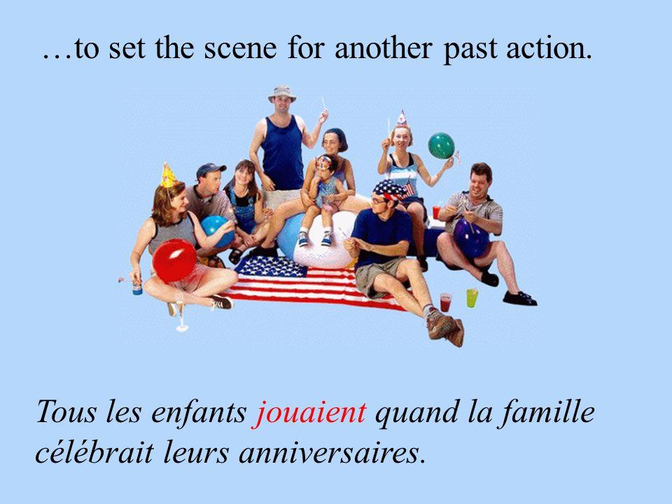 …to set the scene for another past action. Tous les enfants jouaient quand la famille célébrait leurs anniversaires.