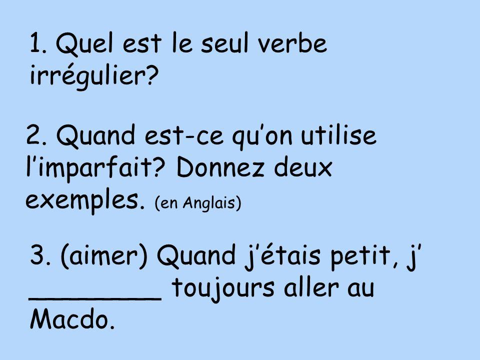 1. Quel est le seul verbe irrégulier? 2. Quand est-ce quon utilise limparfait? Donnez deux exemples. (en Anglais) 3. (aimer) Quand jétais petit, j ___