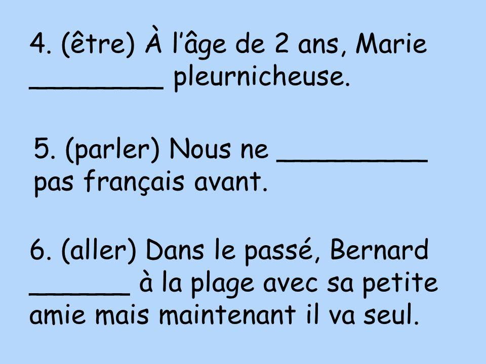 4. (être) À lâge de 2 ans, Marie ________ pleurnicheuse. 5. (parler) Nous ne _________ pas français avant. 6. (aller) Dans le passé, Bernard ______ à