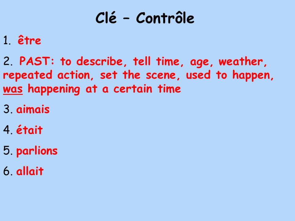 Clé – Contrôle 1. être 2. PAST: to describe, tell time, age, weather, repeated action, set the scene, used to happen, was happening at a certain time