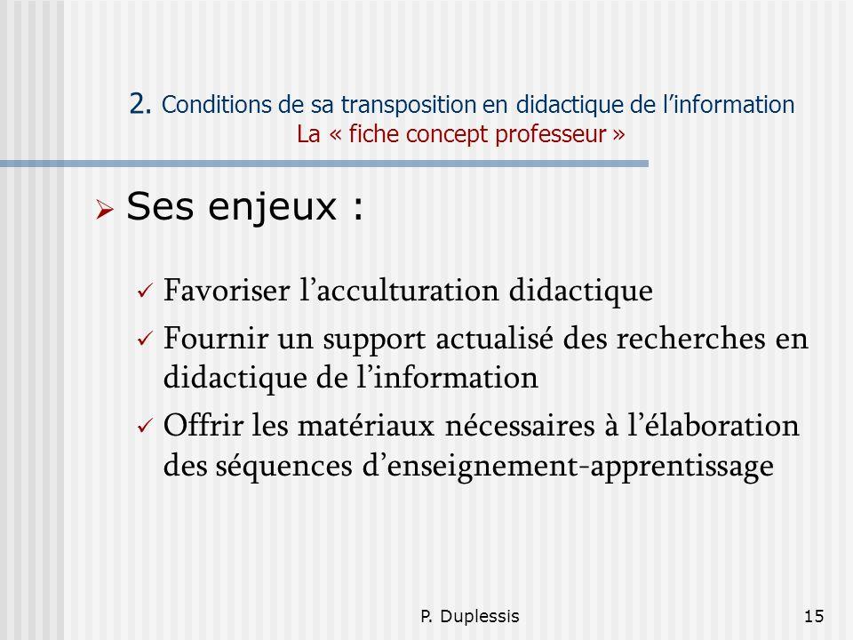 P. Duplessis15 2. Conditions de sa transposition en didactique de linformation La « fiche concept professeur » Ses enjeux : Favoriser lacculturation d