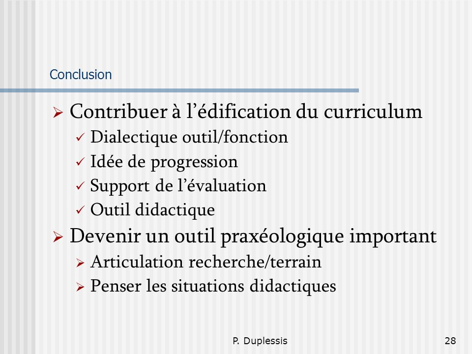 P. Duplessis28 Conclusion Contribuer à lédification du curriculum Dialectique outil/fonction Idée de progression Support de lévaluation Outil didactiq