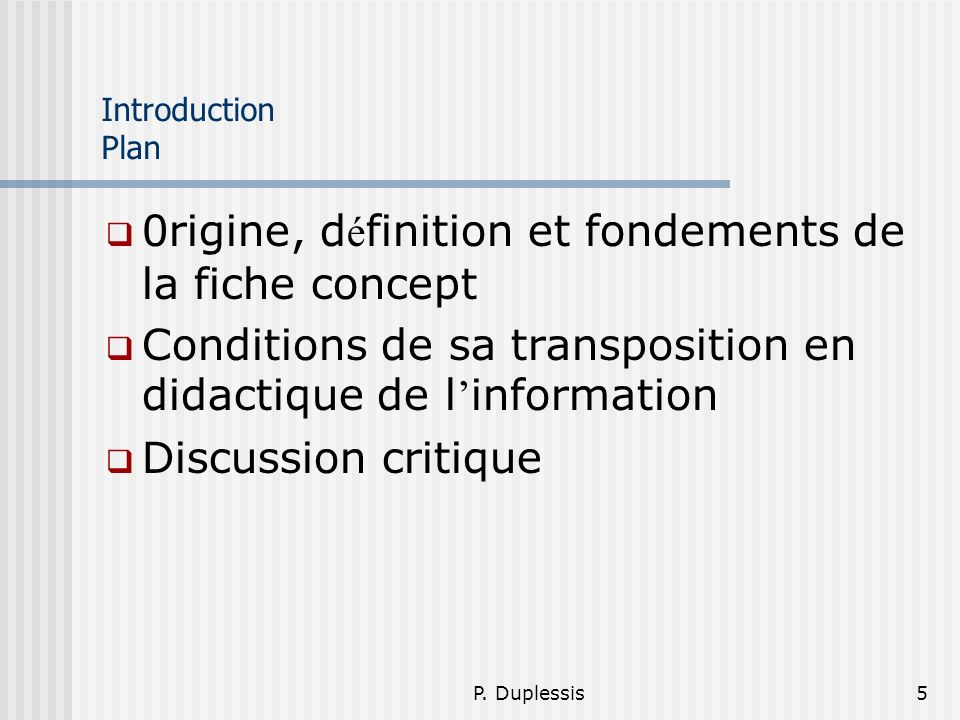 P. Duplessis5 Introduction Plan 0rigine, d é finition et fondements de la fiche concept Conditions de sa transposition en didactique de l information