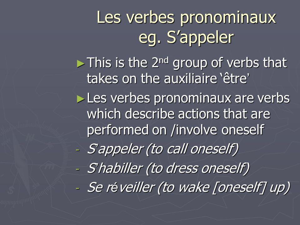 Les verbes pronominaux eg. Sappeler This is the 2 nd group of verbs that takes on the auxiliaire être This is the 2 nd group of verbs that takes on th