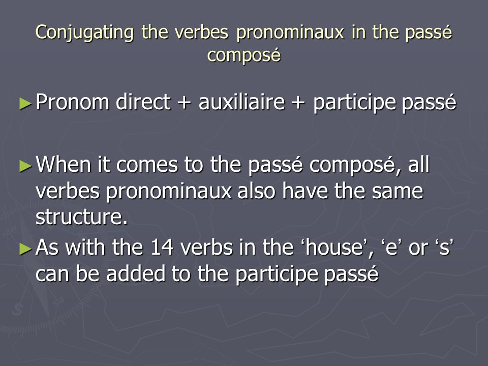 Conjugating the verbes pronominaux in the pass é compos é Pronom direct + auxiliaire + participe pass é Pronom direct + auxiliaire + participe pass é When it comes to the pass é compos é, all verbes pronominaux also have the same structure.