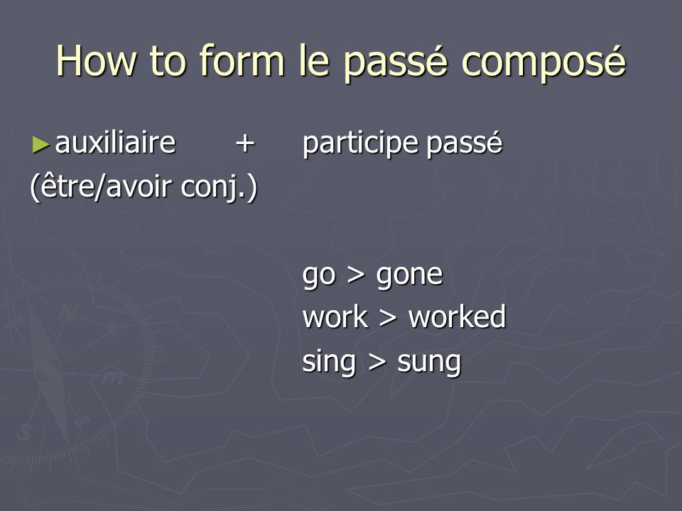 How to form le pass é compos é auxiliaire+ participe pass é auxiliaire+ participe pass é (être/avoir conj.) go > gone work > worked sing > sung