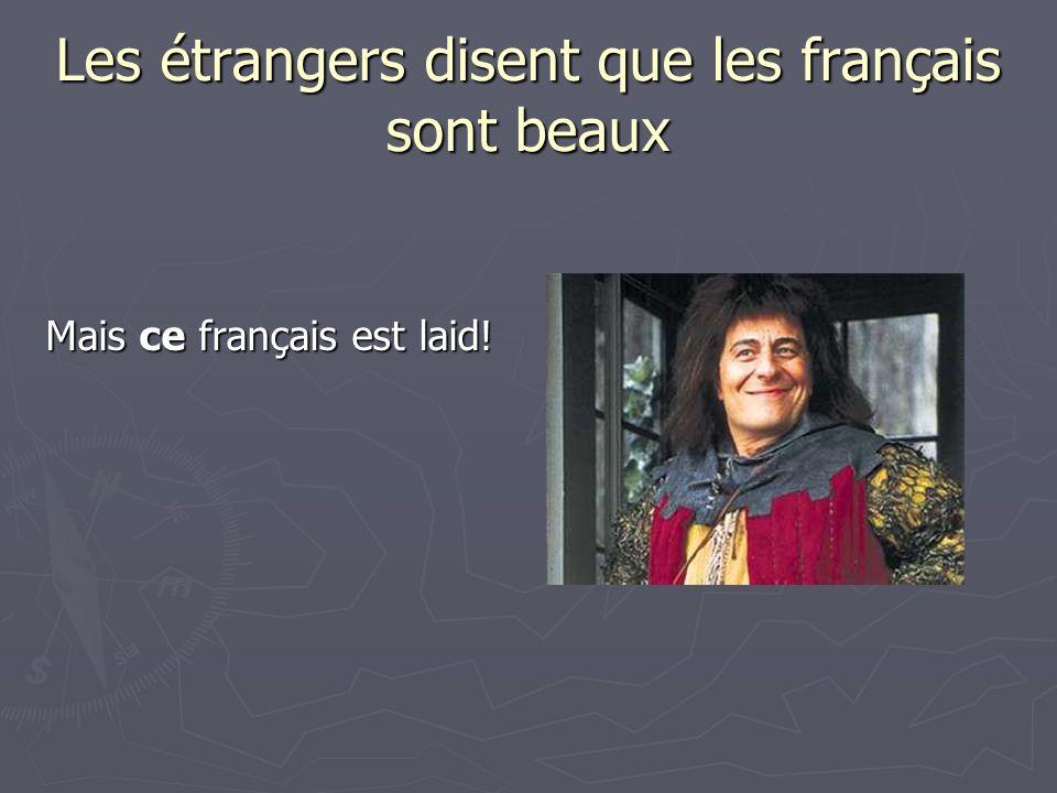 Les étrangers disent que les français sont beaux Mais ce français est laid!