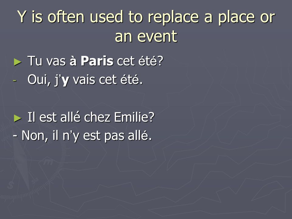 Y is often used to replace a place or an event Tu vas à Paris cet é t é ? Tu vas à Paris cet é t é ? - Oui, j y vais cet é t é. Il est allé chez Emili