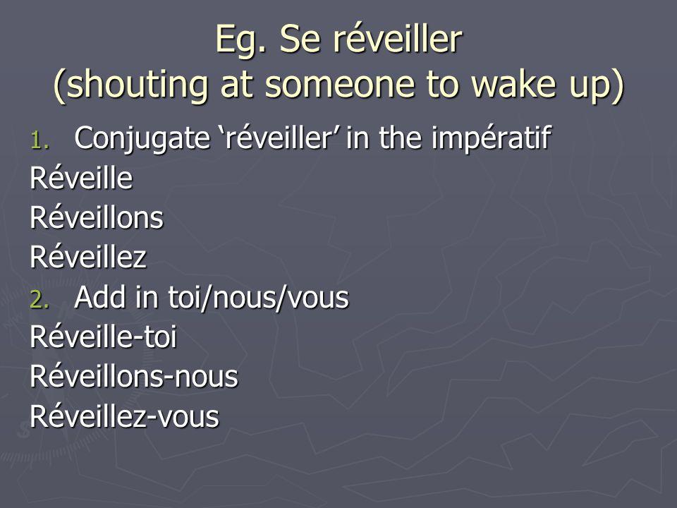 Eg. Se réveiller (shouting at someone to wake up) 1. Conjugate réveiller in the impératif RéveilleRéveillonsRéveillez 2. Add in toi/nous/vous Réveille