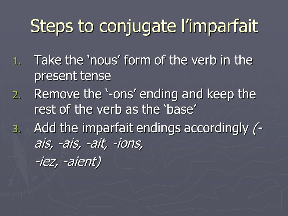 Steps to conjugate limparfait 1. Take the nous form of the verb in the present tense 2. Remove the -ons ending and keep the rest of the verb as the ba
