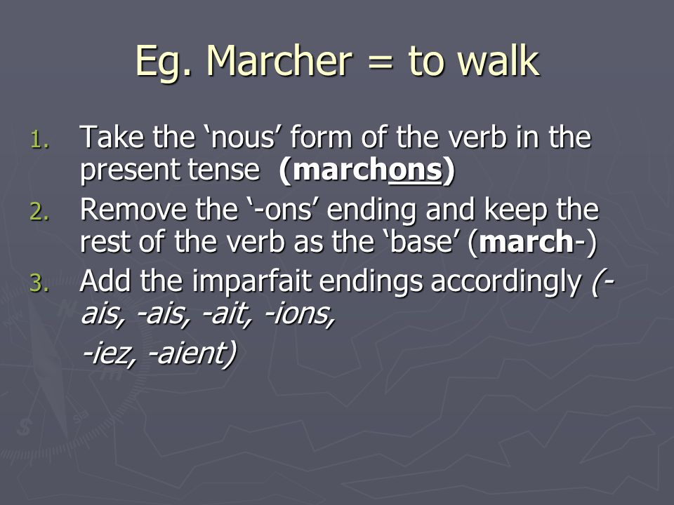 Eg. Marcher = to walk 1. Take the nous form of the verb in the present tense (marchons) 2.