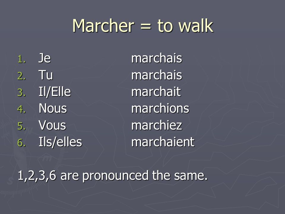 Marcher = to walk 1. Jemarchais 2. Tumarchais 3.
