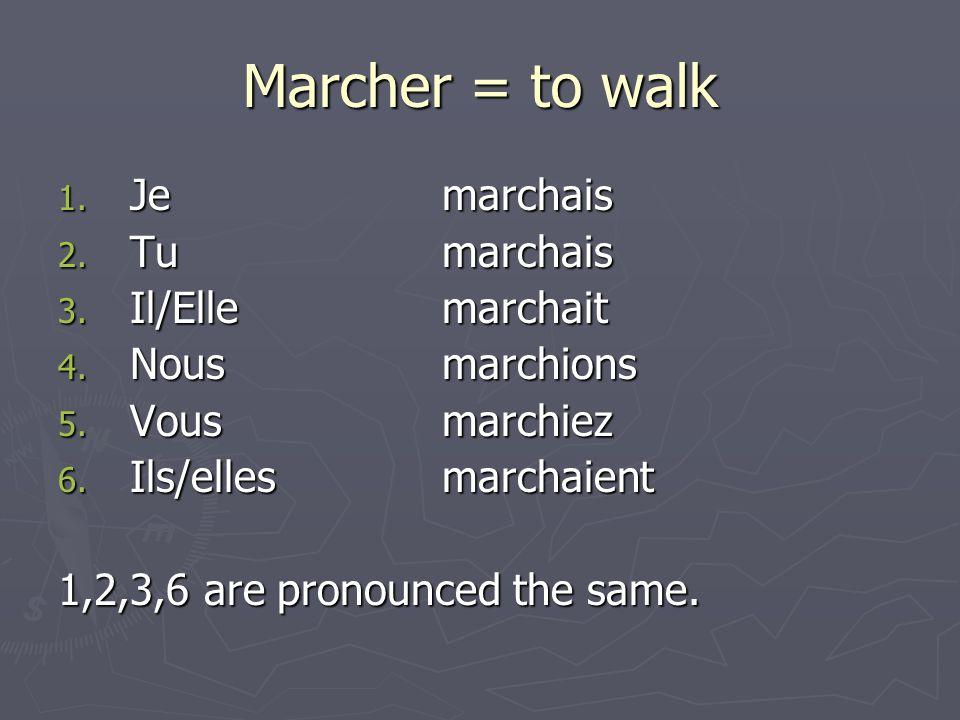 Marcher = to walk 1. Jemarchais 2. Tumarchais 3. Il/Ellemarchait 4. Nousmarchions 5. Vousmarchiez 6. Ils/ellesmarchaient 1,2,3,6 are pronounced the sa