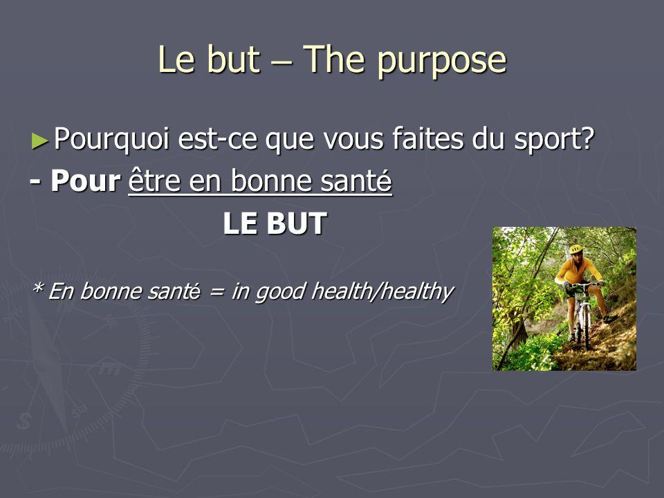 Le but – The purpose Pourquoi est-ce que vous faites du sport? Pourquoi est-ce que vous faites du sport? - Pour être en bonne sant é LE BUT LE BUT * E