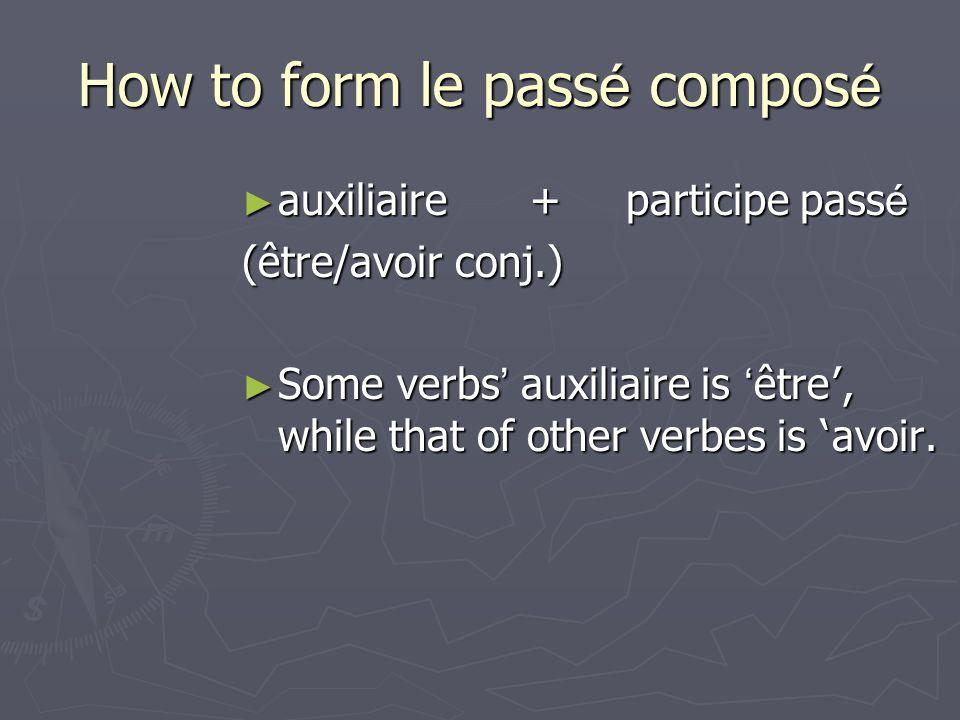 How to form le pass é compos é auxiliaire+ participe pass é auxiliaire+ participe pass é (être/avoir conj.) Some verbs auxiliaire is être, while that of other verbes is avoir.