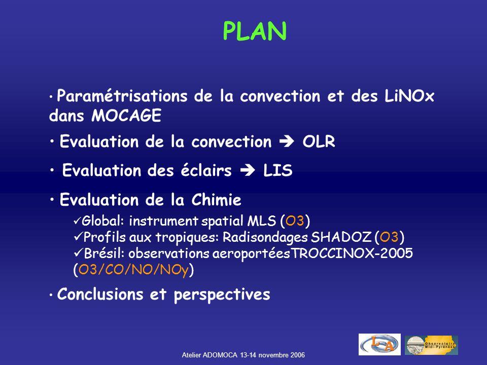 Atelier ADOMOCA 13-14 novembre 2006 Paramétrisations de la convection et des LiNOx dans MOCAGE Evaluation de la convection OLR Evaluation des éclairs LIS Evaluation de la Chimie Global: instrument spatial MLS (O3) Profils aux tropiques: Radisondages SHADOZ (O3) Brésil: observations aeroportéesTROCCINOX-2005 (O3/CO/NO/NOy) Conclusions et perspectives PLAN