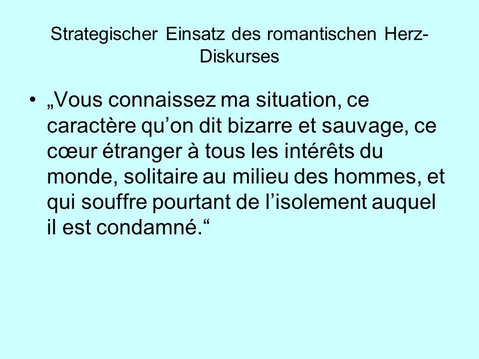 Strategischer Einsatz des romantischen Herz- Diskurses Vous connaissez ma situation, ce caractère quon dit bizarre et sauvage, ce cœur étranger à tous