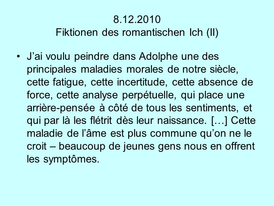 8.12.2010 Fiktionen des romantischen Ich (II) Jai voulu peindre dans Adolphe une des principales maladies morales de notre siècle, cette fatigue, cett