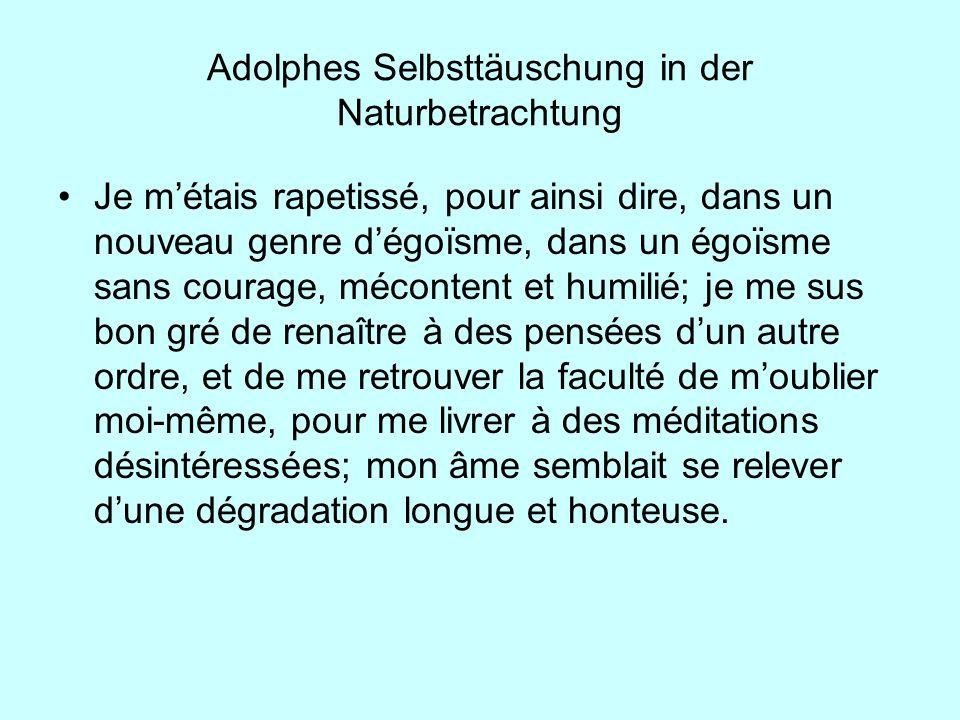 Adolphes Selbsttäuschung in der Naturbetrachtung Je métais rapetissé, pour ainsi dire, dans un nouveau genre dégoïsme, dans un égoïsme sans courage, m
