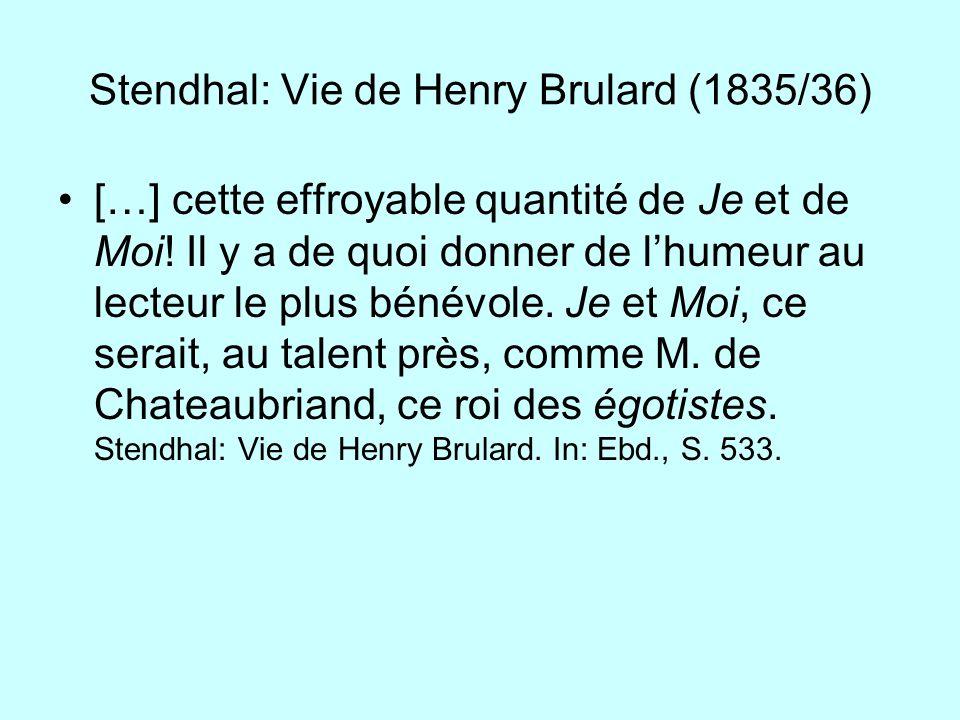 Stendhal: Vie de Henry Brulard (1835/36) […] cette effroyable quantité de Je et de Moi! Il y a de quoi donner de lhumeur au lecteur le plus bénévole.