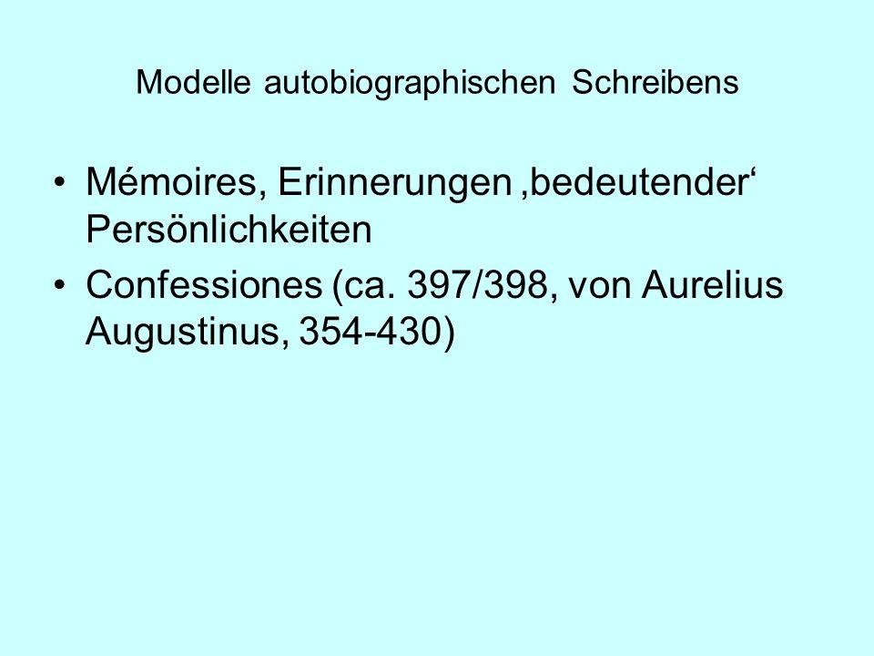 Modelle autobiographischen Schreibens Mémoires, Erinnerungen bedeutender Persönlichkeiten Confessiones (ca. 397/398, von Aurelius Augustinus, 354-430)