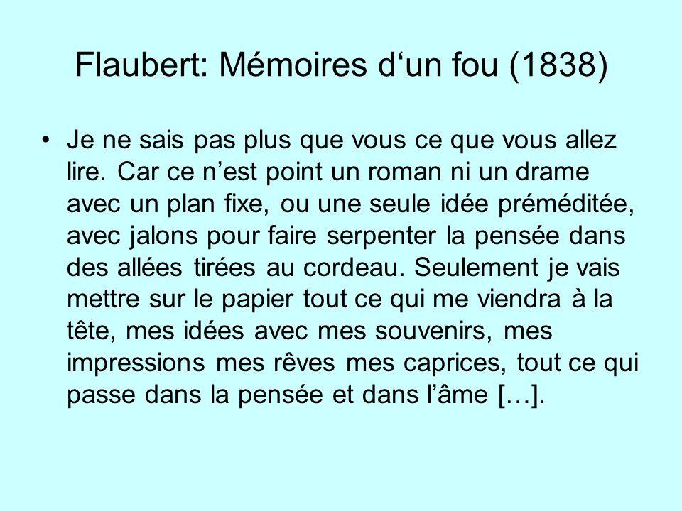 Flaubert: Mémoires dun fou (1838) Je ne sais pas plus que vous ce que vous allez lire. Car ce nest point un roman ni un drame avec un plan fixe, ou un