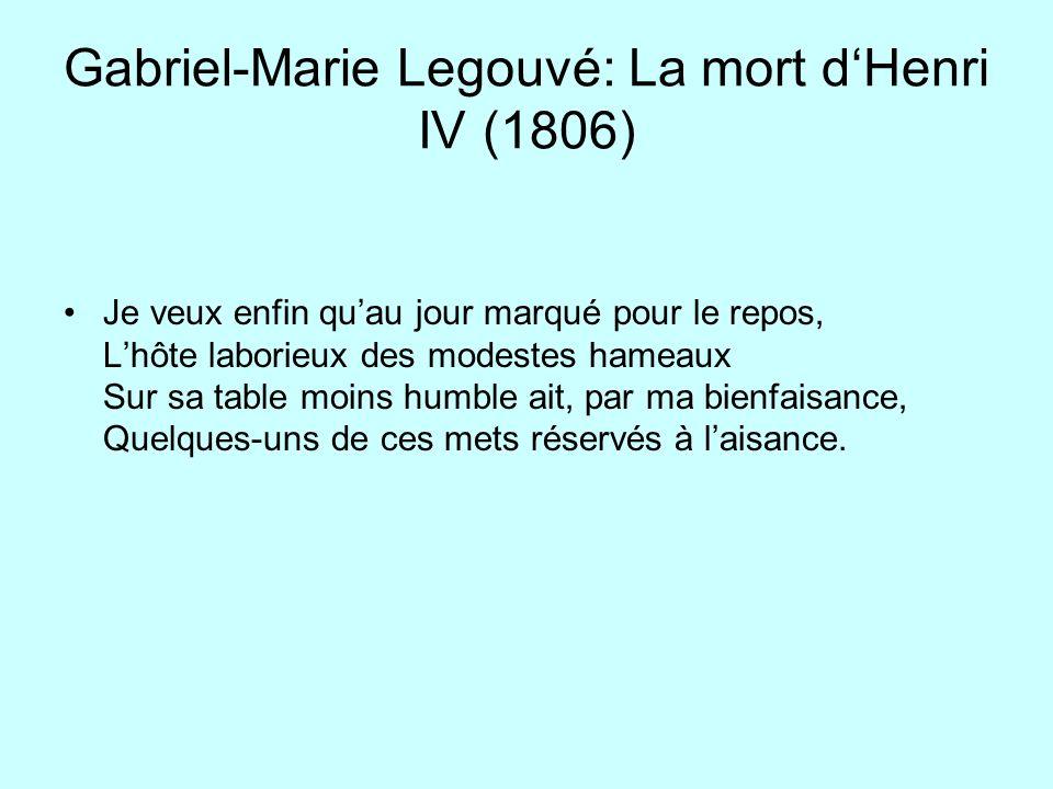 Gabriel-Marie Legouvé: La mort dHenri IV (1806) Je veux enfin quau jour marqué pour le repos, Lhôte laborieux des modestes hameaux Sur sa table moins