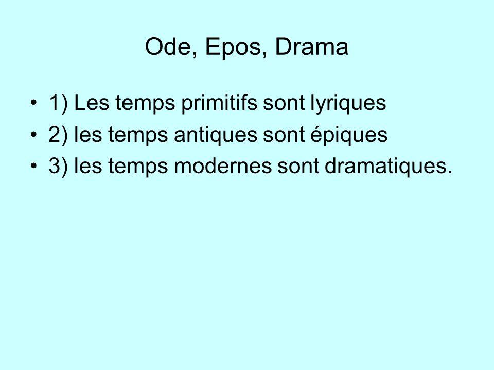 Ode, Epos, Drama 1) Les temps primitifs sont lyriques 2) les temps antiques sont épiques 3) les temps modernes sont dramatiques.