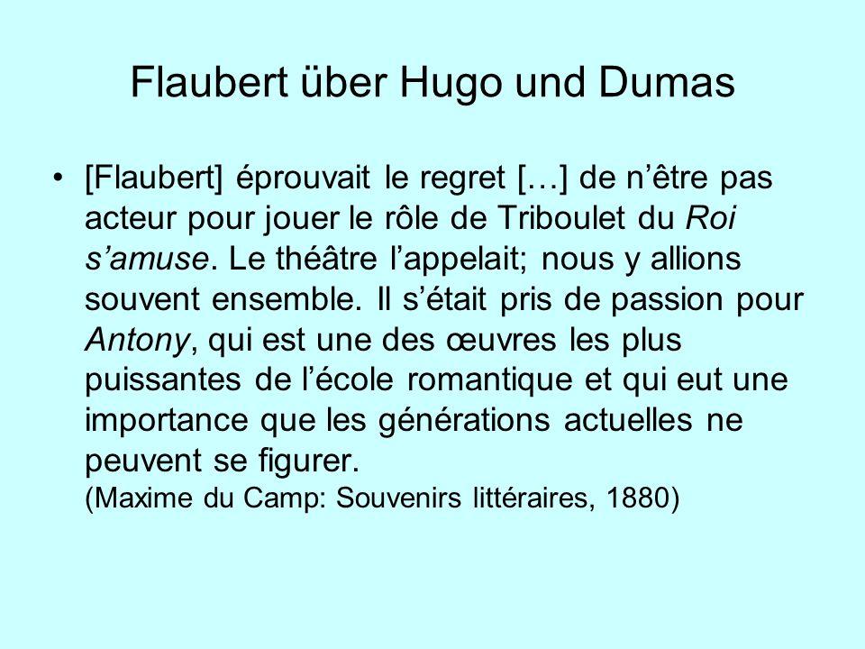 Flaubert über Hugo und Dumas [Flaubert] éprouvait le regret […] de nêtre pas acteur pour jouer le rôle de Triboulet du Roi samuse. Le théâtre lappelai