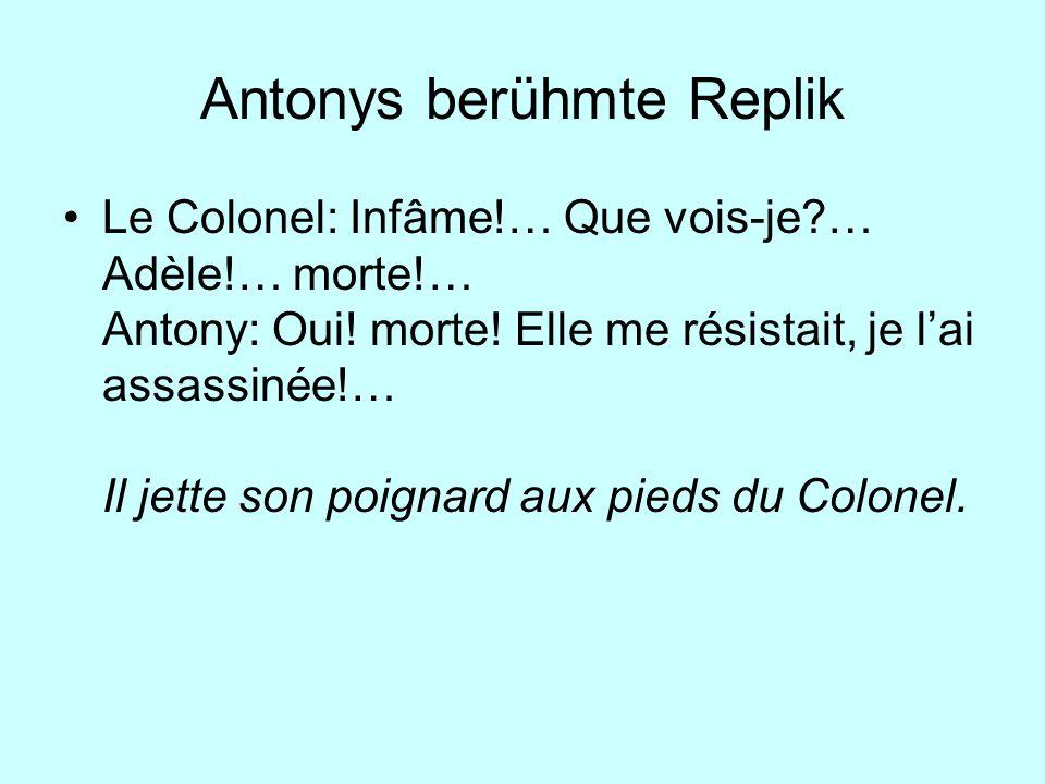 Antonys berühmte Replik Le Colonel: Infâme!… Que vois-je?… Adèle!… morte!… Antony: Oui! morte! Elle me résistait, je lai assassinée!… Il jette son poi