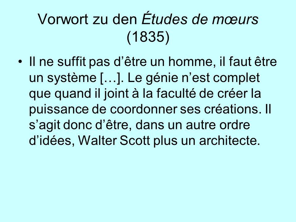 Vorwort zu den Études de mœurs (1835) Il ne suffit pas dêtre un homme, il faut être un système […]. Le génie nest complet que quand il joint à la facu