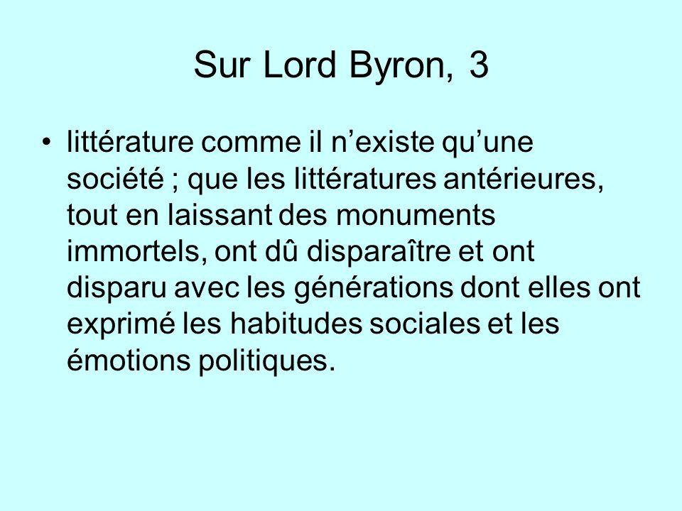 Sur Lord Byron, 3 littérature comme il nexiste quune société ; que les littératures antérieures, tout en laissant des monuments immortels, ont dû disp