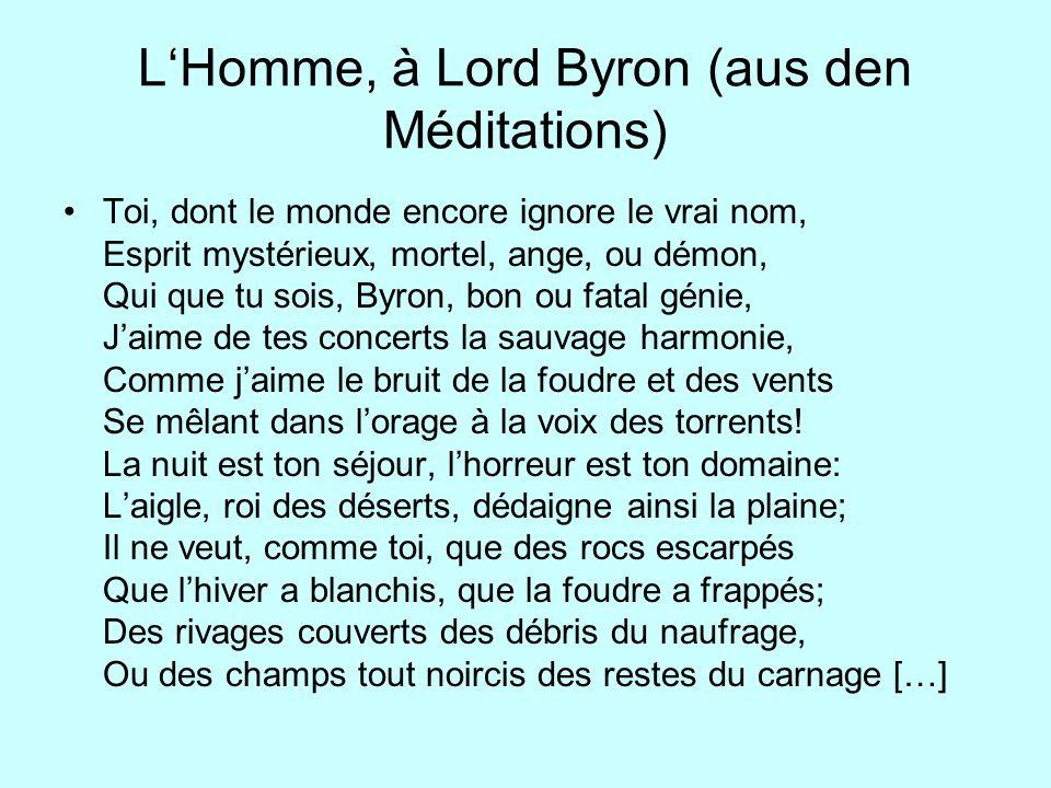 LHomme, à Lord Byron (aus den Méditations) Toi, dont le monde encore ignore le vrai nom, Esprit mystérieux, mortel, ange, ou démon, Qui que tu sois, B