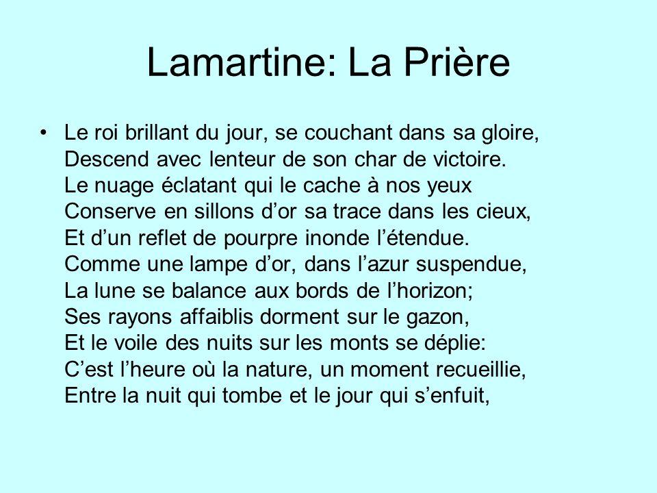 Lamartine: La Prière Le roi brillant du jour, se couchant dans sa gloire, Descend avec lenteur de son char de victoire. Le nuage éclatant qui le cache