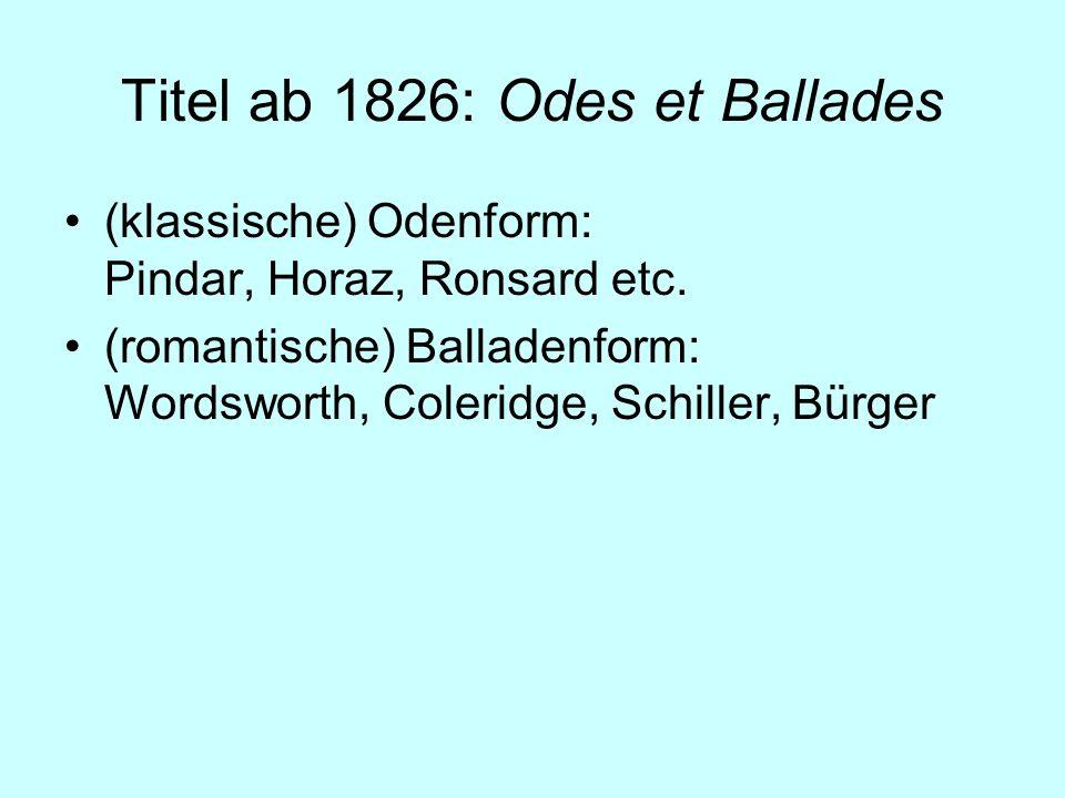Titel ab 1826: Odes et Ballades (klassische) Odenform: Pindar, Horaz, Ronsard etc. (romantische) Balladenform: Wordsworth, Coleridge, Schiller, Bürger