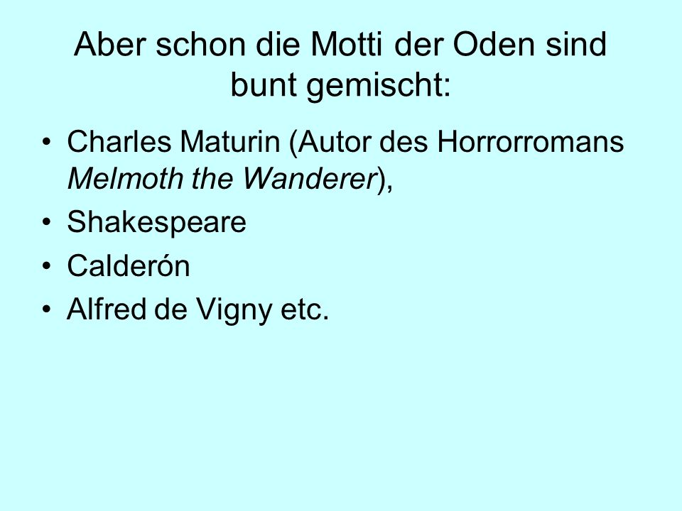 Aber schon die Motti der Oden sind bunt gemischt: Charles Maturin (Autor des Horrorromans Melmoth the Wanderer), Shakespeare Calderón Alfred de Vigny