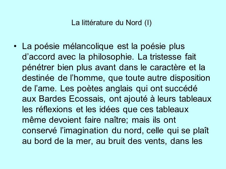 La littérature du Nord (I) La poésie mélancolique est la poésie plus daccord avec la philosophie. La tristesse fait pénétrer bien plus avant dans le c