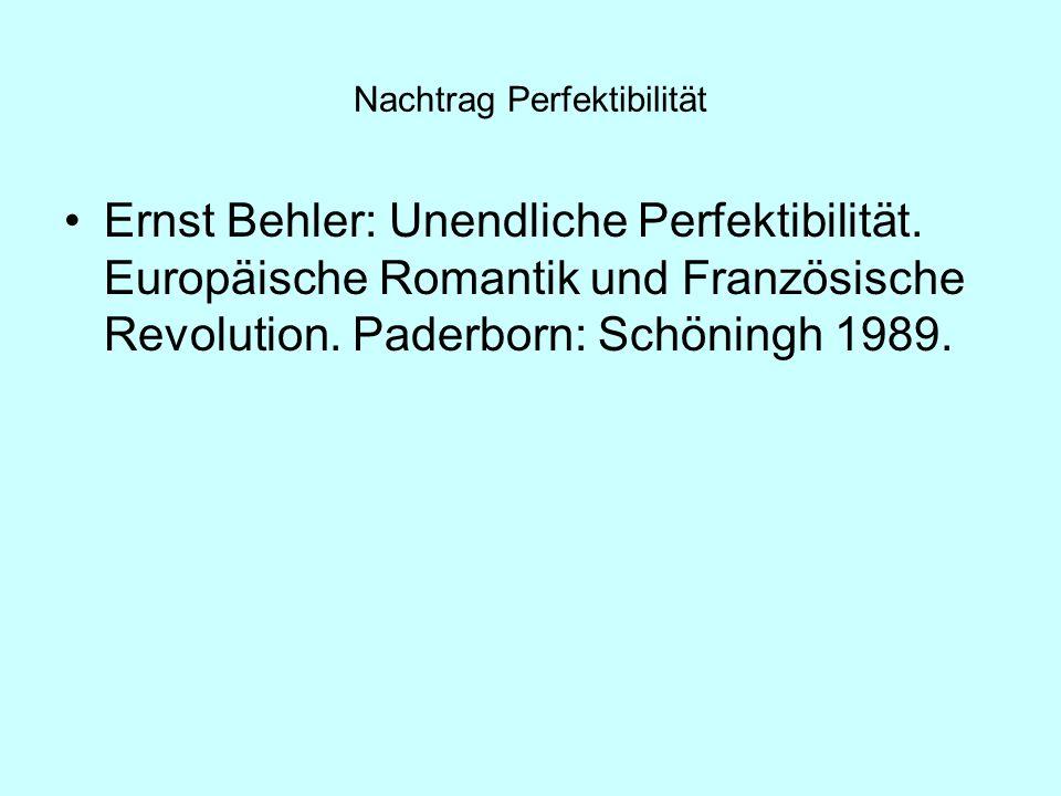 Nachtrag Perfektibilität Ernst Behler: Unendliche Perfektibilität. Europäische Romantik und Französische Revolution. Paderborn: Schöningh 1989.