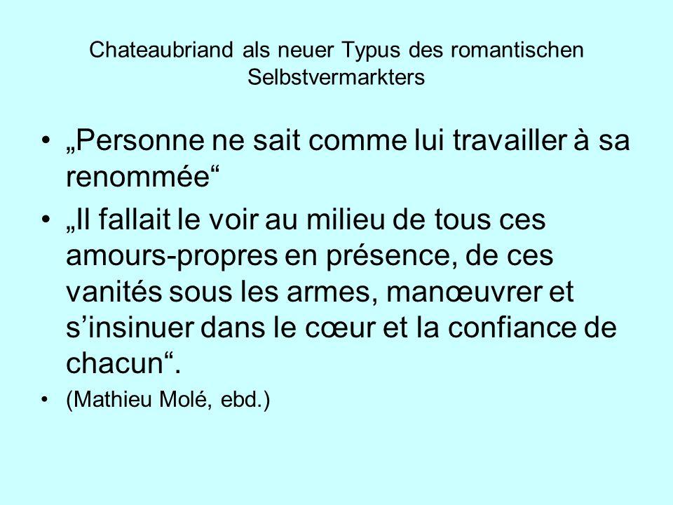 Chateaubriand als neuer Typus des romantischen Selbstvermarkters Personne ne sait comme lui travailler à sa renommée Il fallait le voir au milieu de t
