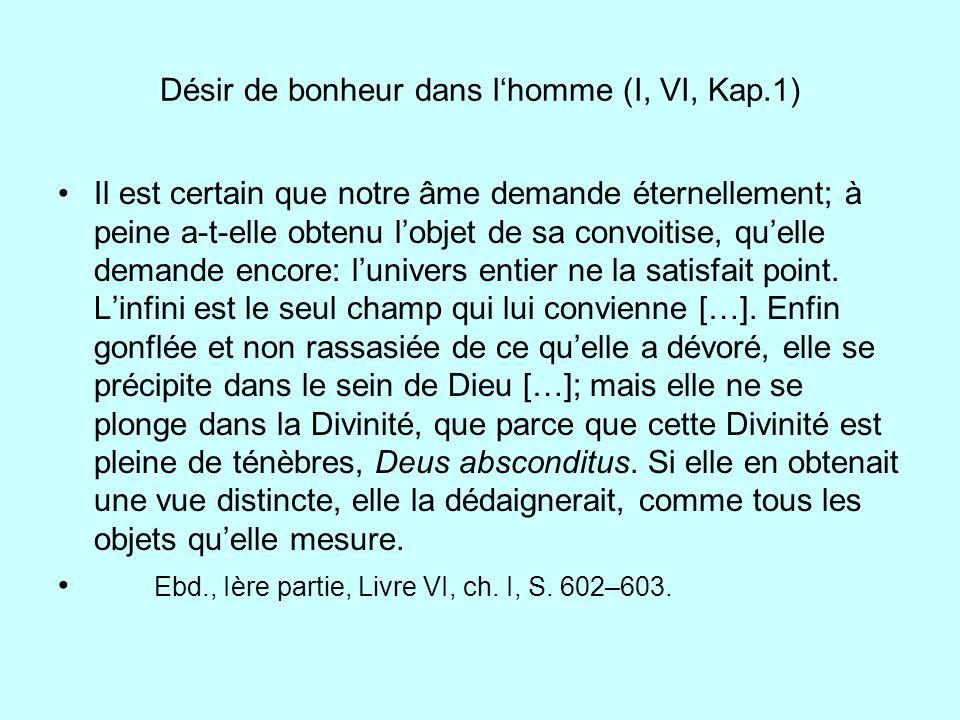 Désir de bonheur dans lhomme (I, VI, Kap.1) Il est certain que notre âme demande éternellement; à peine a-t-elle obtenu lobjet de sa convoitise, quell