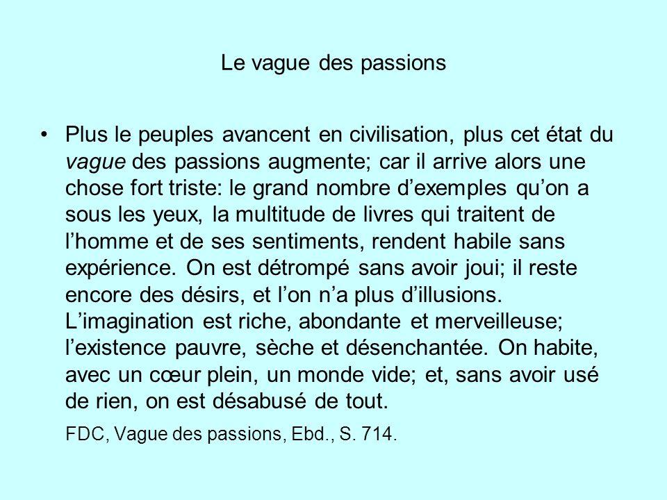 Le vague des passions Plus le peuples avancent en civilisation, plus cet état du vague des passions augmente; car il arrive alors une chose fort trist