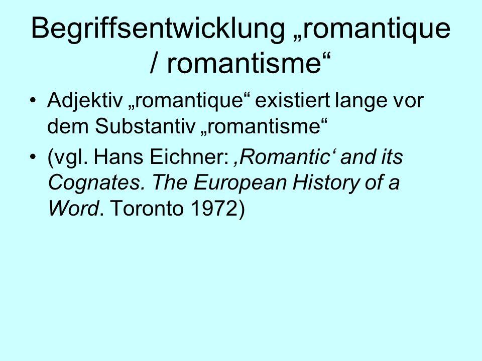 Begriffsentwicklung romantique / romantisme Adjektiv romantique existiert lange vor dem Substantiv romantisme (vgl. Hans Eichner: Romantic and its Cog