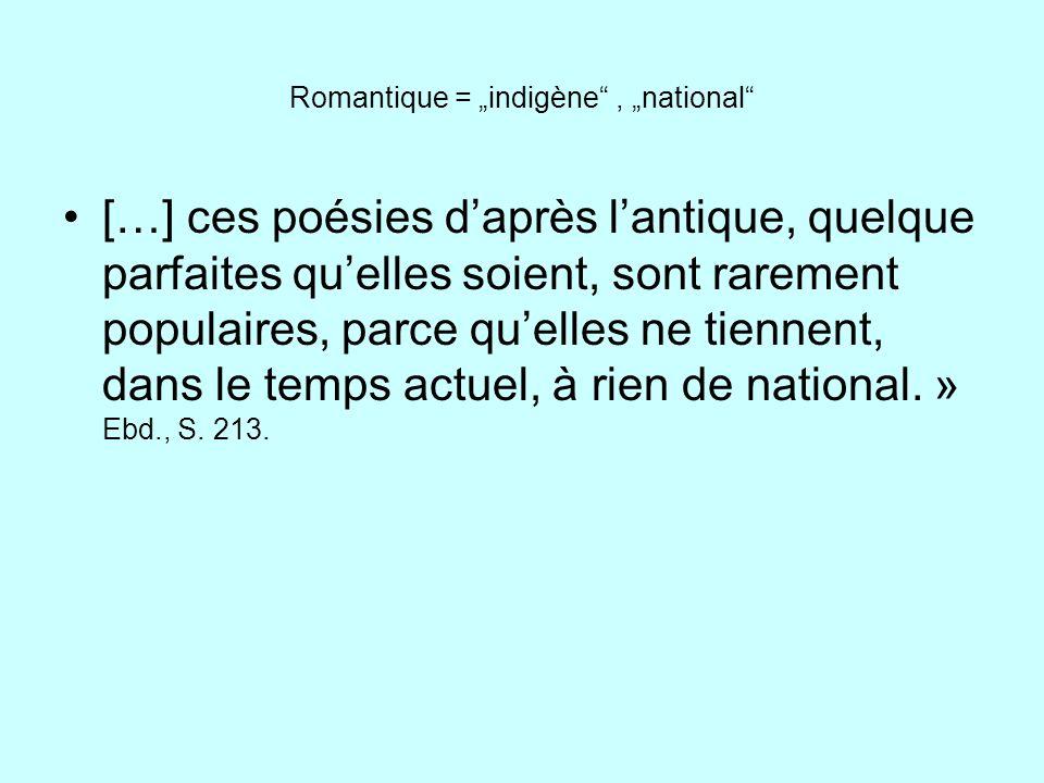 Romantique = indigène, national […] ces poésies daprès lantique, quelque parfaites quelles soient, sont rarement populaires, parce quelles ne tiennent