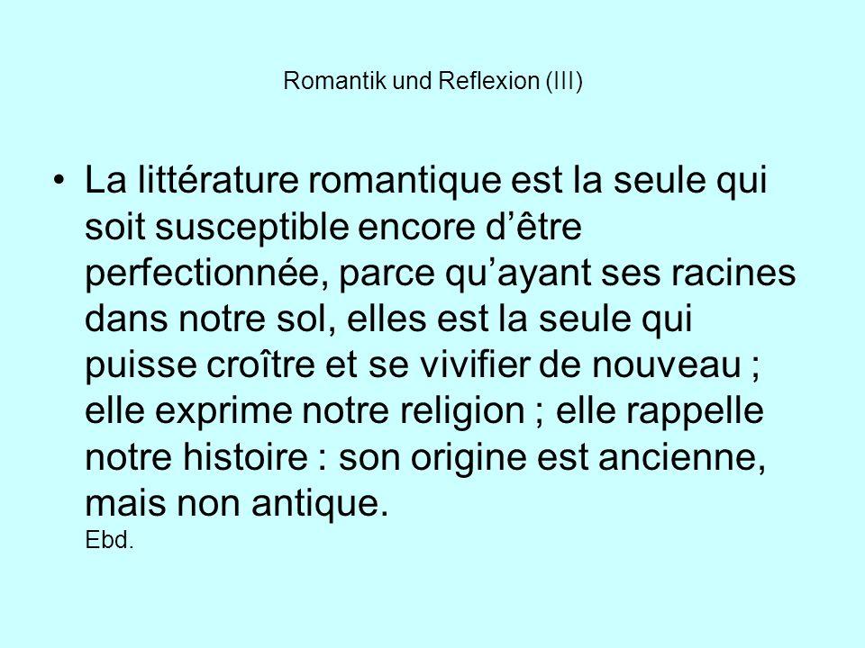 Romantik und Reflexion (III) La littérature romantique est la seule qui soit susceptible encore dêtre perfectionnée, parce quayant ses racines dans no