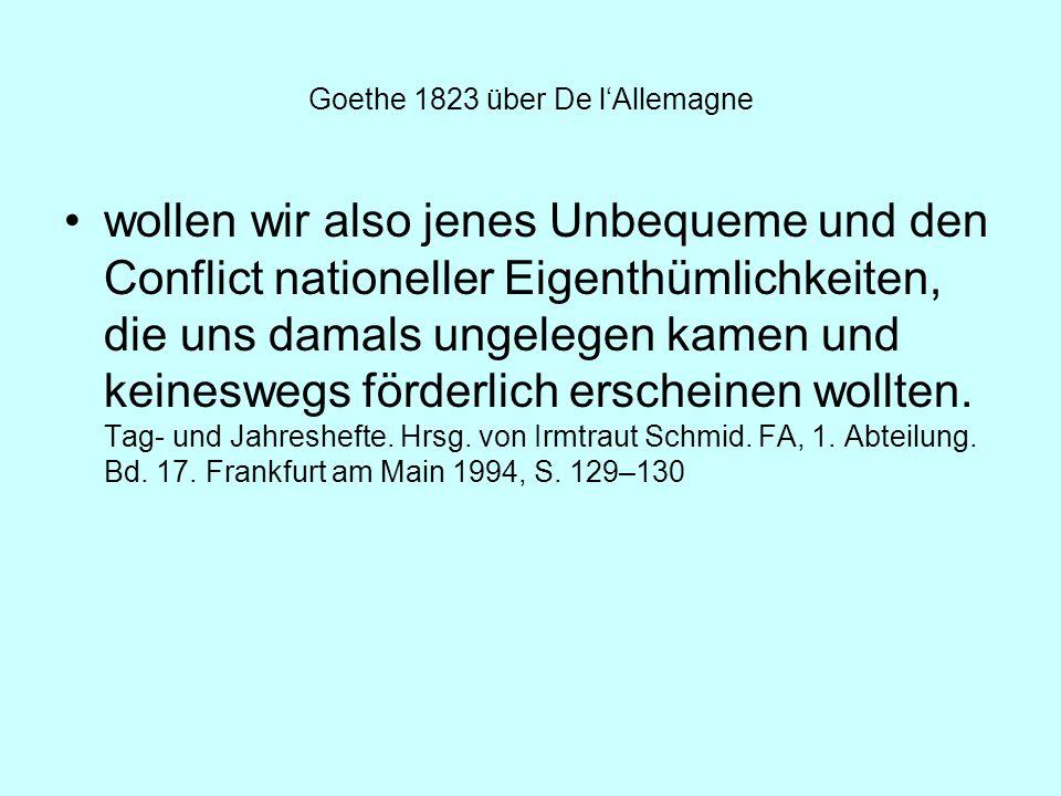 Goethe 1823 über De lAllemagne wollen wir also jenes Unbequeme und den Conflict nationeller Eigenthümlichkeiten, die uns damals ungelegen kamen und ke